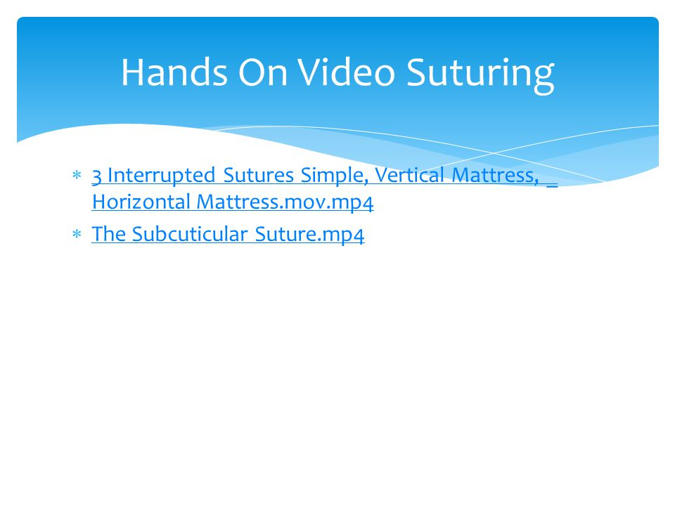  3 Interrupted Sutures Simple, Vertical Mattress, _ Horizontal Mattress.mov.mp4 3 Interrupted Sutures Simple, Vertical Mattress, _ Horizontal Mattress.mov.mp4  The Subcuticular Suture.mp4 The Subcuticular Suture.mp4 Hands On Video Suturing