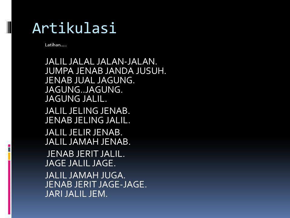 Artikulasi Latihan….. JALIL JALAL JALAN-JALAN. JUMPA JENAB JANDA JUSUH. JENAB JUAL JAGUNG. JAGUNG..JAGUNG. JAGUNG JALIL. JALIL JELING JENAB. JENAB JEL