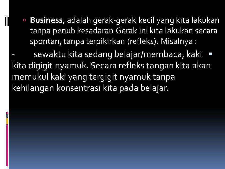  Business, adalah gerak ‑ gerak kecil yang kita lakukan tanpa penuh kesadaran Gerak ini kita lakukan secara spontan, tanpa terpikirkan (refleks). Mis