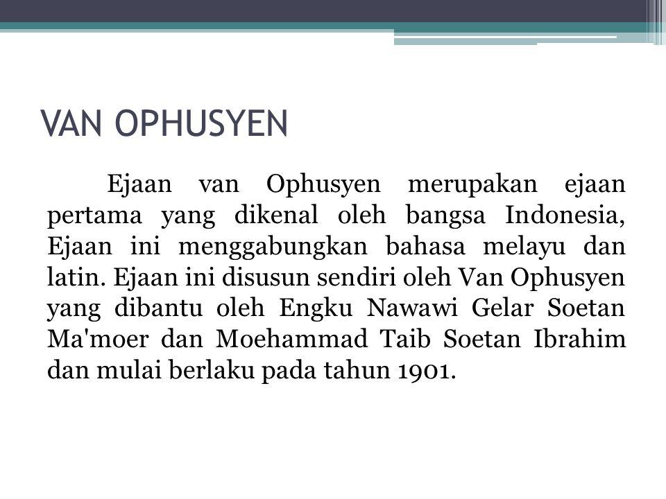 VAN OPHUSYEN Ejaan van Ophusyen merupakan ejaan pertama yang dikenal oleh bangsa Indonesia, Ejaan ini menggabungkan bahasa melayu dan latin. Ejaan ini