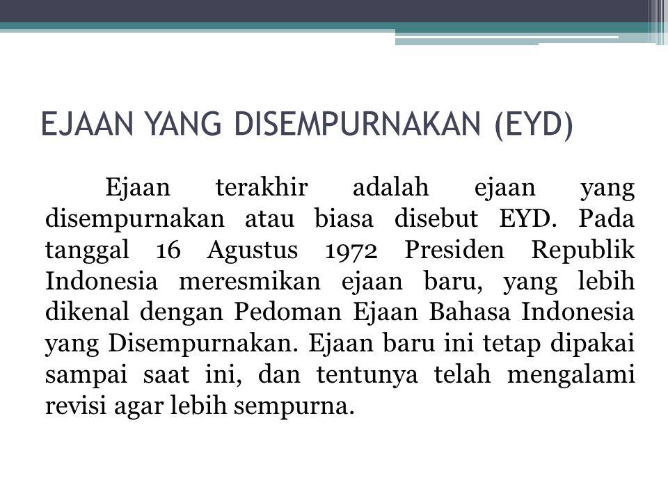 EJAAN YANG DISEMPURNAKAN (EYD) Ejaan terakhir adalah ejaan yang disempurnakan atau biasa disebut EYD. Pada tanggal 16 Agustus 1972 Presiden Republik I