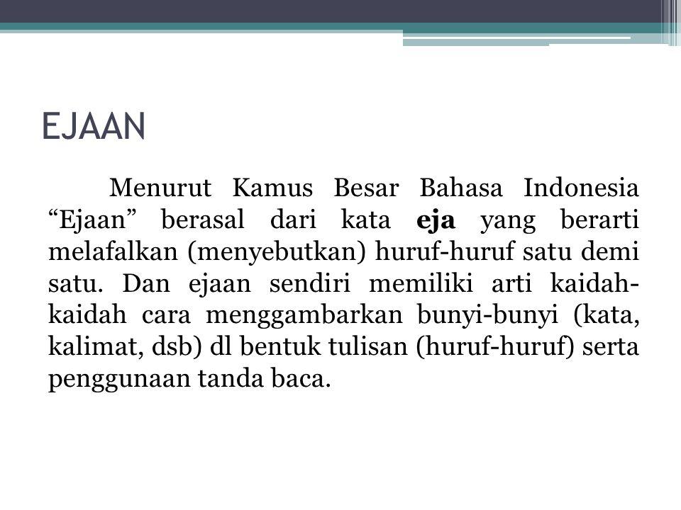 "EJAAN Menurut Kamus Besar Bahasa Indonesia ""Ejaan"" berasal dari kata eja yang berarti melafalkan (menyebutkan) huruf-huruf satu demi satu. Dan ejaan s"