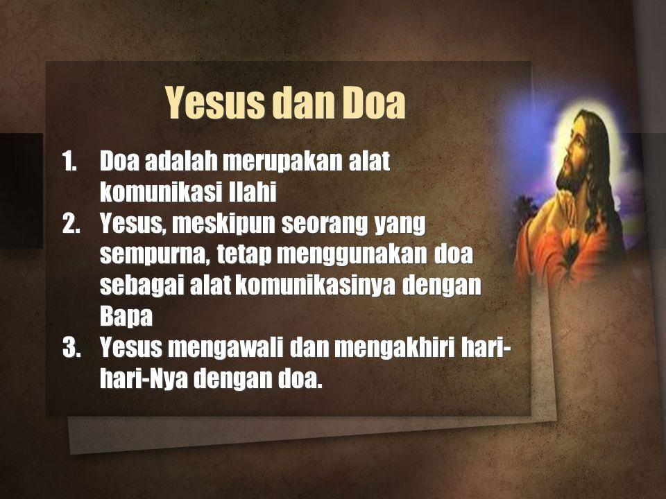 Yesus dan Doa 1.Doa adalah merupakan alat komunikasi Ilahi 2.Yesus, meskipun seorang yang sempurna, tetap menggunakan doa sebagai alat komunikasinya dengan Bapa 3.Yesus mengawali dan mengakhiri hari- hari-Nya dengan doa.