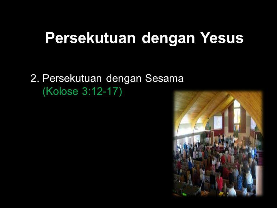 Black Persekutuan dengan Yesus 2. Persekutuan dengan Sesama (Kolose 3:12-17)