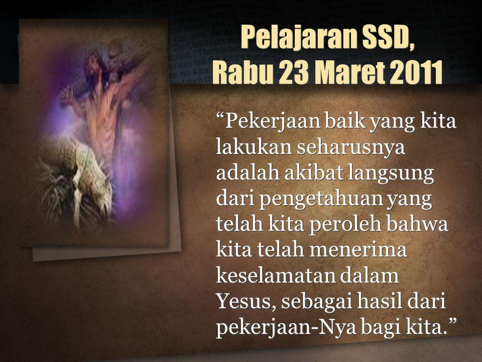 Pelajaran SSD, Rabu 23 Maret 2011 Pekerjaan baik yang kita lakukan seharusnya adalah akibat langsung dari pengetahuan yang telah kita peroleh bahwa kita telah menerima keselamatan dalam Yesus, sebagai hasil dari pekerjaan-Nya bagi kita.