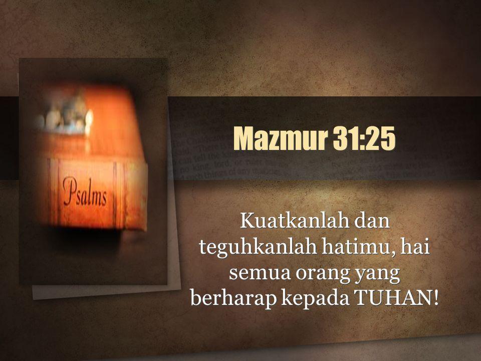 Mazmur 31:25 Kuatkanlah dan teguhkanlah hatimu, hai semua orang yang berharap kepada TUHAN!