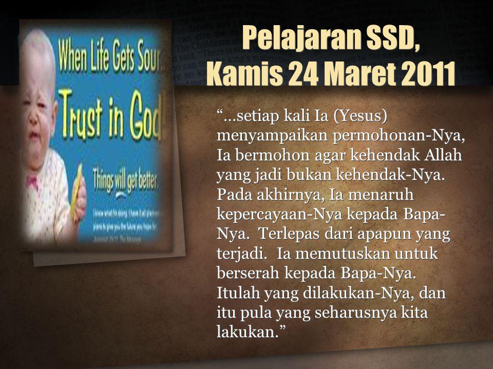 Pelajaran SSD, Kamis 24 Maret 2011 …setiap kali Ia (Yesus) menyampaikan permohonan-Nya, Ia bermohon agar kehendak Allah yang jadi bukan kehendak-Nya.