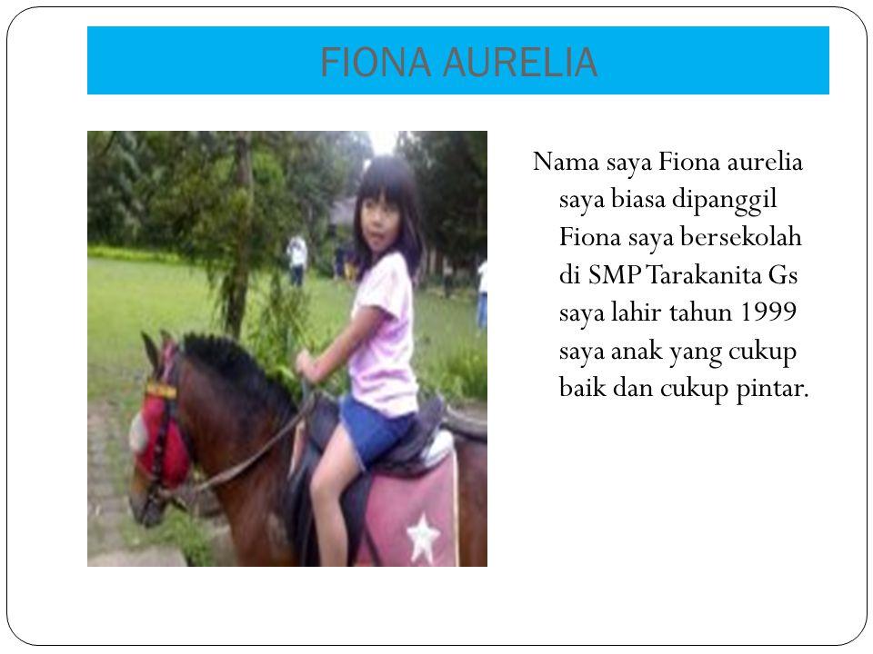 FIONA AURELIA Nama saya Fiona aurelia saya biasa dipanggil Fiona saya bersekolah di SMP Tarakanita Gs saya lahir tahun 1999 saya anak yang cukup baik dan cukup pintar.