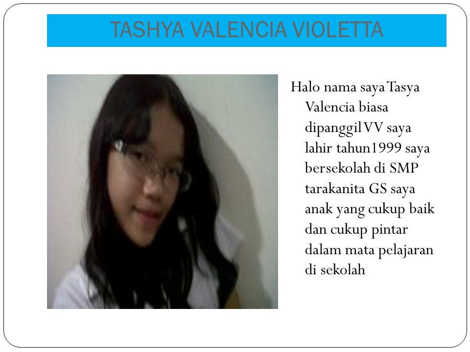 TASHYA VALENCIA VIOLETTA Halo nama saya Tasya Valencia biasa dipanggil VV saya lahir tahun1999 saya bersekolah di SMP tarakanita GS saya anak yang cukup baik dan cukup pintar dalam mata pelajaran di sekolah