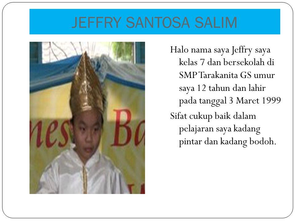 JEFFRY SANTOSA SALIM Halo nama saya Jeffry saya kelas 7 dan bersekolah di SMP Tarakanita GS umur saya 12 tahun dan lahir pada tanggal 3 Maret 1999 Sifat cukup baik dalam pelajaran saya kadang pintar dan kadang bodoh.