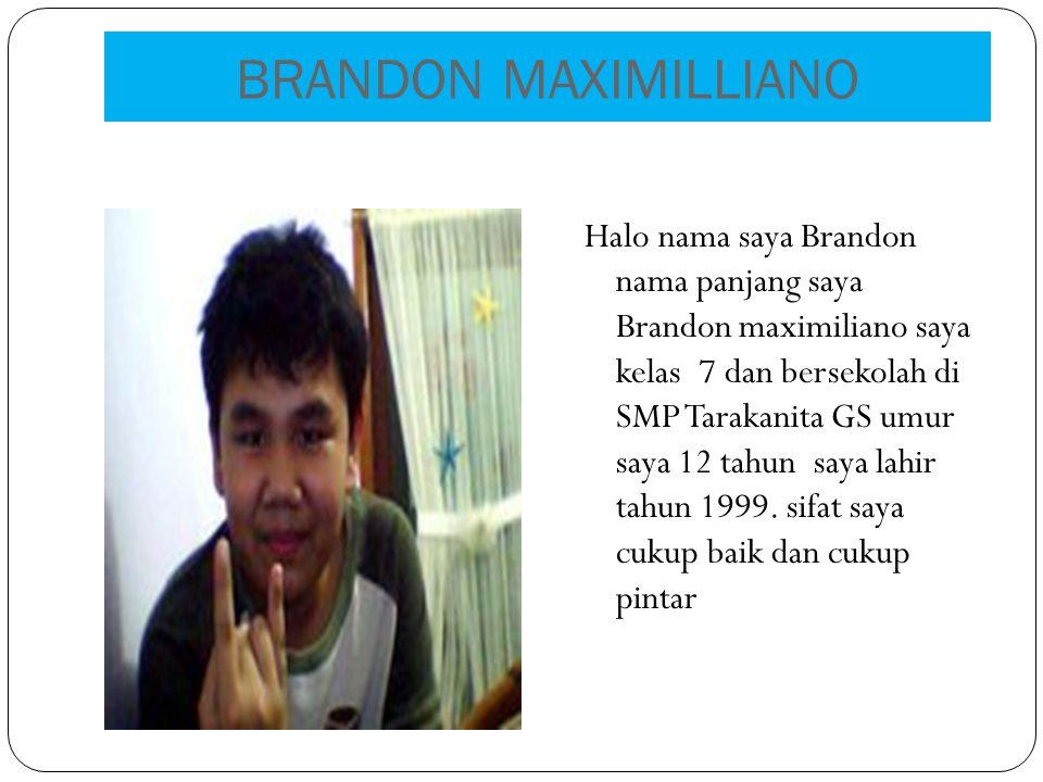 BRANDON MAXIMILLIANO Halo nama saya Brandon nama panjang saya Brandon maximiliano saya kelas 7 dan bersekolah di SMP Tarakanita GS umur saya 12 tahun saya lahir tahun 1999.