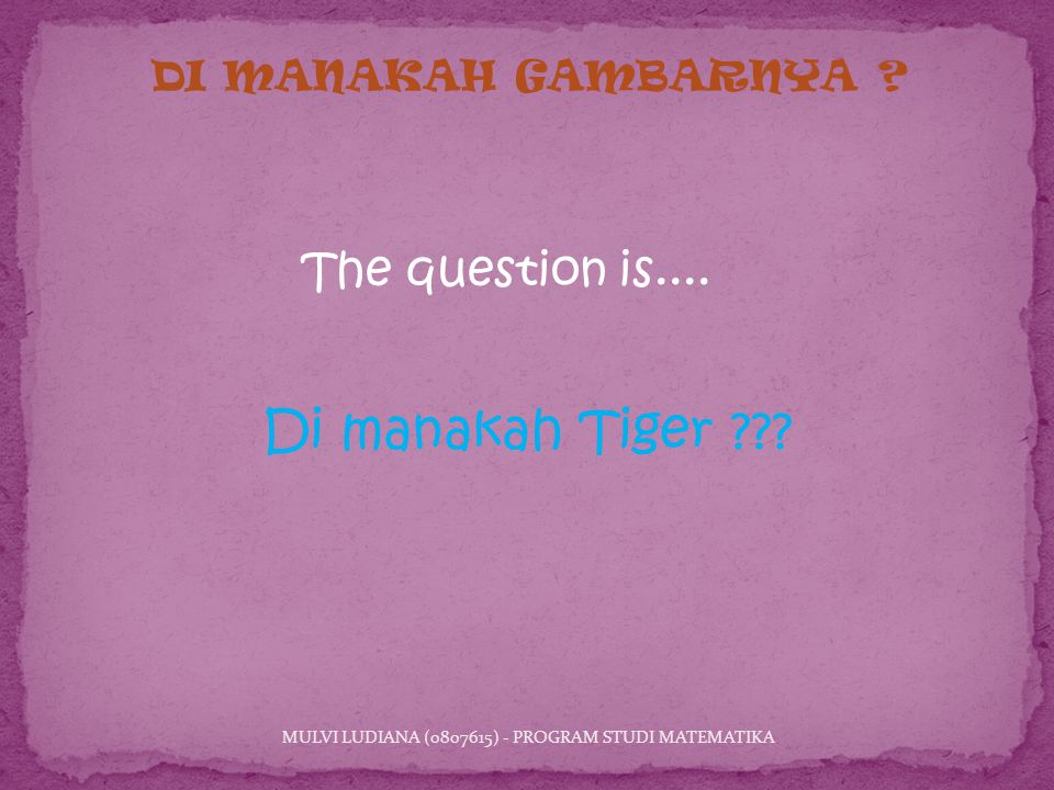 Di manakah Tiger . MULVI LUDIANA (0807615) - PROGRAM STUDI MATEMATIKA DI MANAKAH GAMBARNYA .