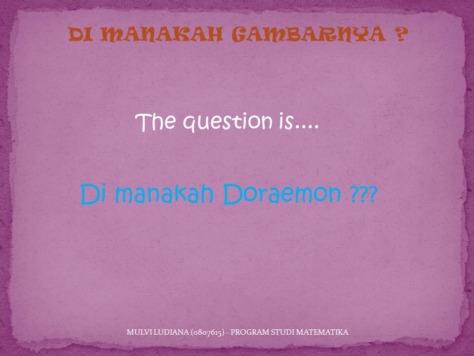 Di manakah Doraemon . MULVI LUDIANA (0807615) - PROGRAM STUDI MATEMATIKA DI MANAKAH GAMBARNYA .