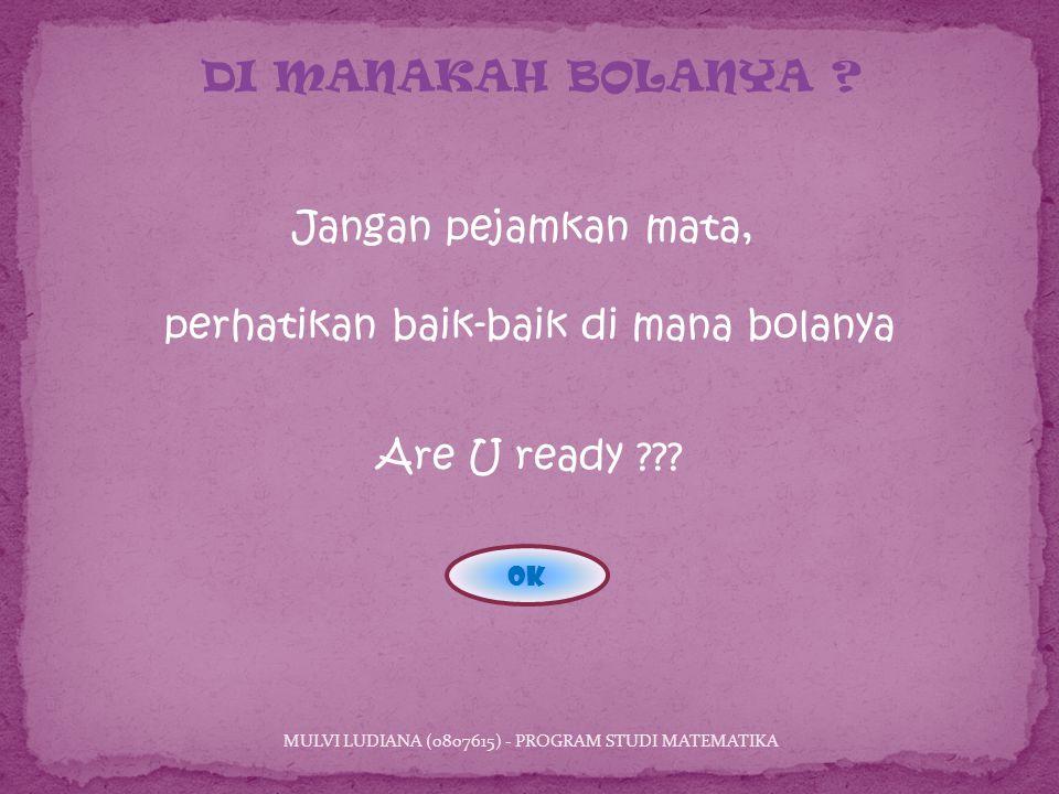 Jangan pejamkan mata, perhatikan baik-baik di mana bolanya MULVI LUDIANA (0807615) - PROGRAM STUDI MATEMATIKA DI MANAKAH BOLANYA .