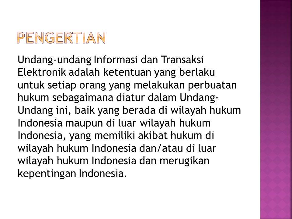 Undang-undang Informasi dan Transaksi Elektronik adalah ketentuan yang berlaku untuk setiap orang yang melakukan perbuatan hukum sebagaimana diatur dalam Undang- Undang ini, baik yang berada di wilayah hukum Indonesia maupun di luar wilayah hukum Indonesia, yang memiliki akibat hukum di wilayah hukum Indonesia dan/atau di luar wilayah hukum Indonesia dan merugikan kepentingan Indonesia.