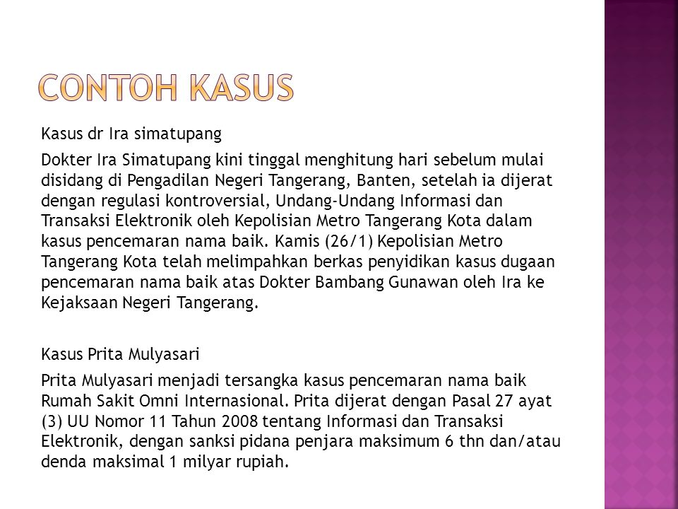 Kasus dr Ira simatupang Dokter Ira Simatupang kini tinggal menghitung hari sebelum mulai disidang di Pengadilan Negeri Tangerang, Banten, setelah ia dijerat dengan regulasi kontroversial, Undang-Undang Informasi dan Transaksi Elektronik oleh Kepolisian Metro Tangerang Kota dalam kasus pencemaran nama baik.