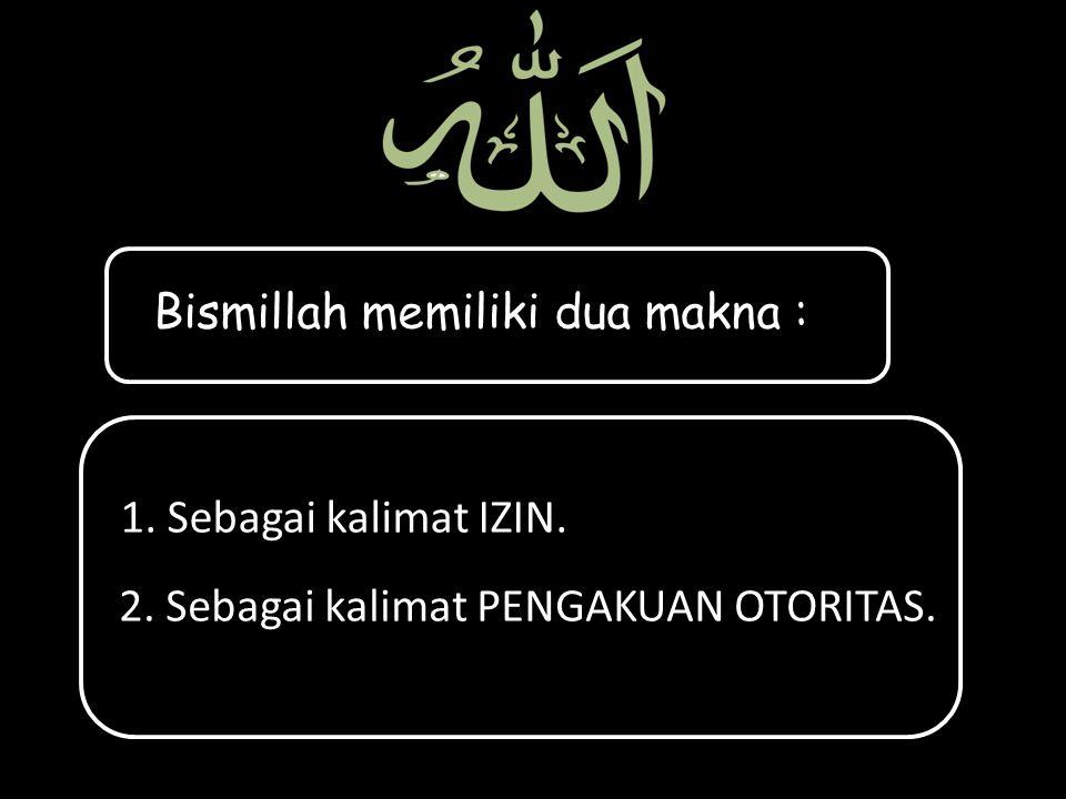 Bismillah memiliki dua makna : 1. Sebagai kalimat IZIN. 2. Sebagai kalimat PENGAKUAN OTORITAS.