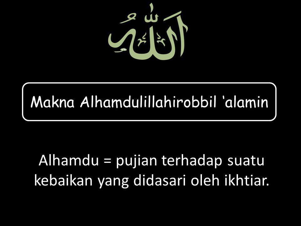 Makna Alhamdulillahirobbil 'alamin Alhamdu = pujian terhadap suatu kebaikan yang didasari oleh ikhtiar.