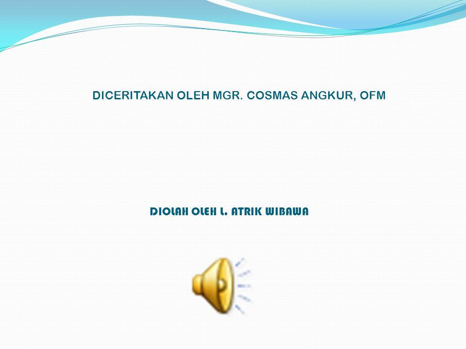 DICERITAKAN OLEH MGR. COSMAS ANGKUR, OFM DIOLAH OLEH L. ATRIK WIBAWA