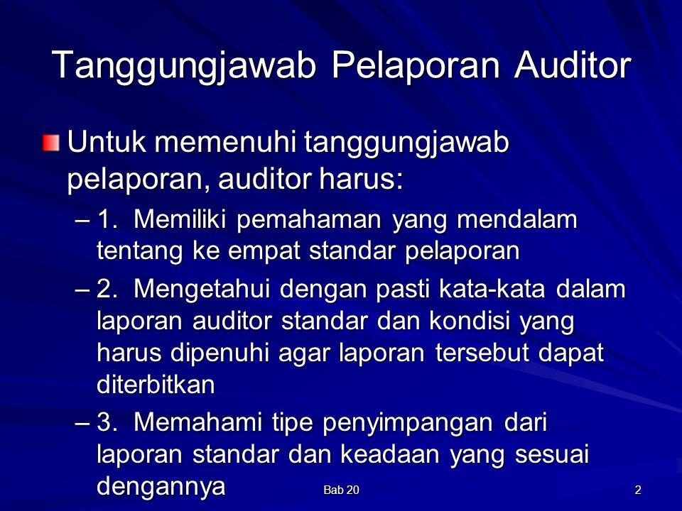 Bab 20 3 Standar Pelaporan Standar Pelaporan Pertama Laporan audit harus menyatakan apakah laporan keuangan sudah disajikan sesuai dengan prinsip akuntansi yang berlaku umum di Indonesia Secara implisit laporan keuangan telah disajikan secara wajar sesuai dengan PABU –Prinsip Akuntansi berterima umum: mengatur pengakuan, pengukuran dan pengungkapan –Prinsip akuntansi yang dipilih sesuai dengan keadaan –Laporan keuangan informatif untuk digunakan, dipahami, dan diinterpretasikan –Laporan keuangan berdasar peristiwa dan transaksi yang menggambarkan posisi keuangan, hasil usaha, dan arus kas dalam batas-bats yang layak dan praktis