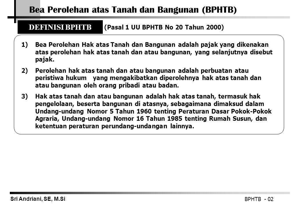 Sri Andriani, SE, M.Si Bea Perolehan atas Tanah dan Bangunan (BPHTB) BPHTB - 02 1)Bea Perolehan Hak atas Tanah dan Bangunan adalah pajak yang dikenaka