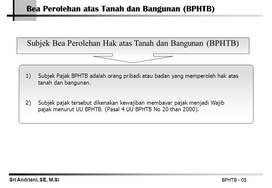 Sri Andriani, SE, M.Si Bea Perolehan atas Tanah dan Bangunan (BPHTB) BPHTB - 05  1)Subjek Pajak BPHTB adalah orang pribadi atau badan yang memperoleh