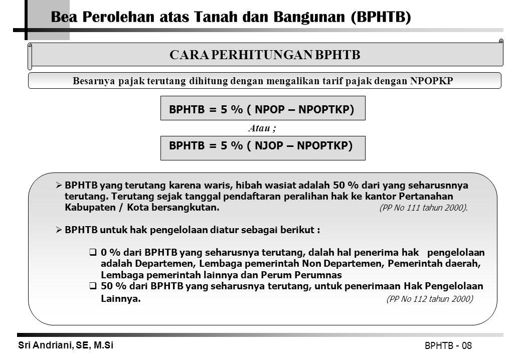 Sri Andriani, SE, M.Si Bea Perolehan atas Tanah dan Bangunan (BPHTB) BPHTB = 5 % ( NPOP – NPOPTKP) BPHTB - 08 Besarnya pajak terutang dihitung dengan