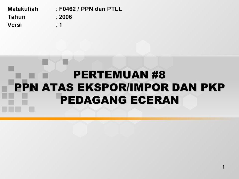 1 PERTEMUAN #8 PPN ATAS EKSPOR/IMPOR DAN PKP PEDAGANG ECERAN Matakuliah: F0462 / PPN dan PTLL Tahun: 2006 Versi: 1