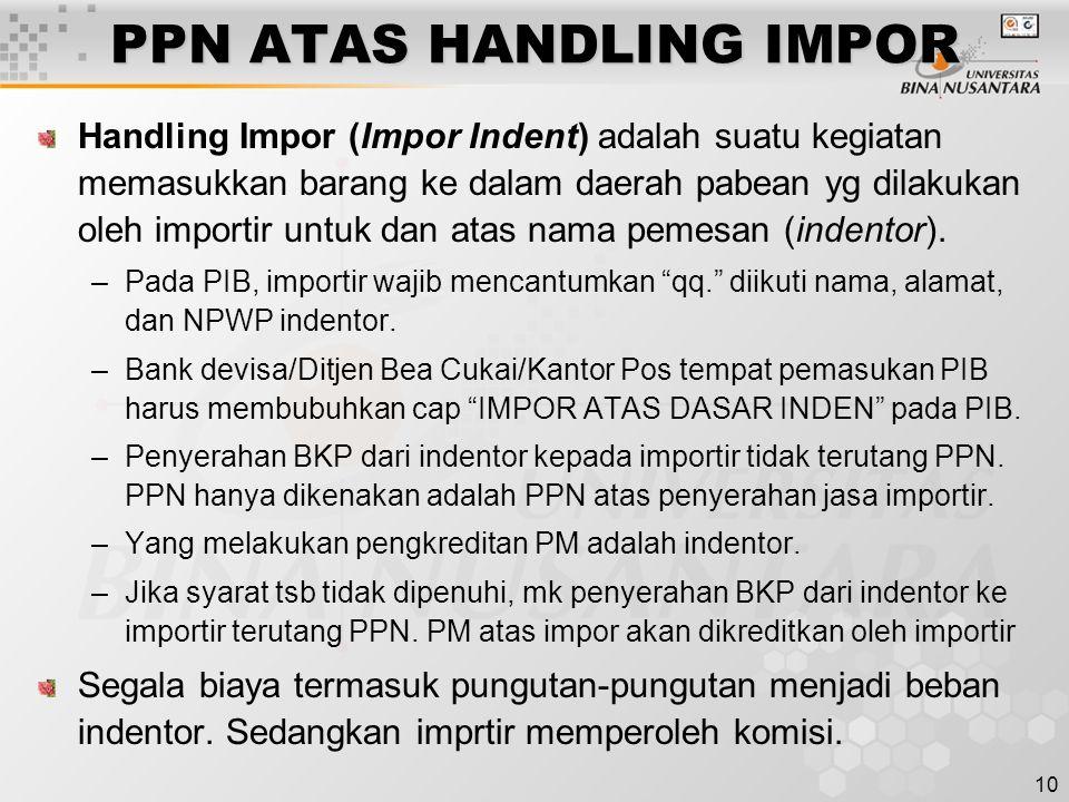 10 PPN ATAS HANDLING IMPOR Handling Impor (Impor Indent) adalah suatu kegiatan memasukkan barang ke dalam daerah pabean yg dilakukan oleh importir untuk dan atas nama pemesan (indentor).