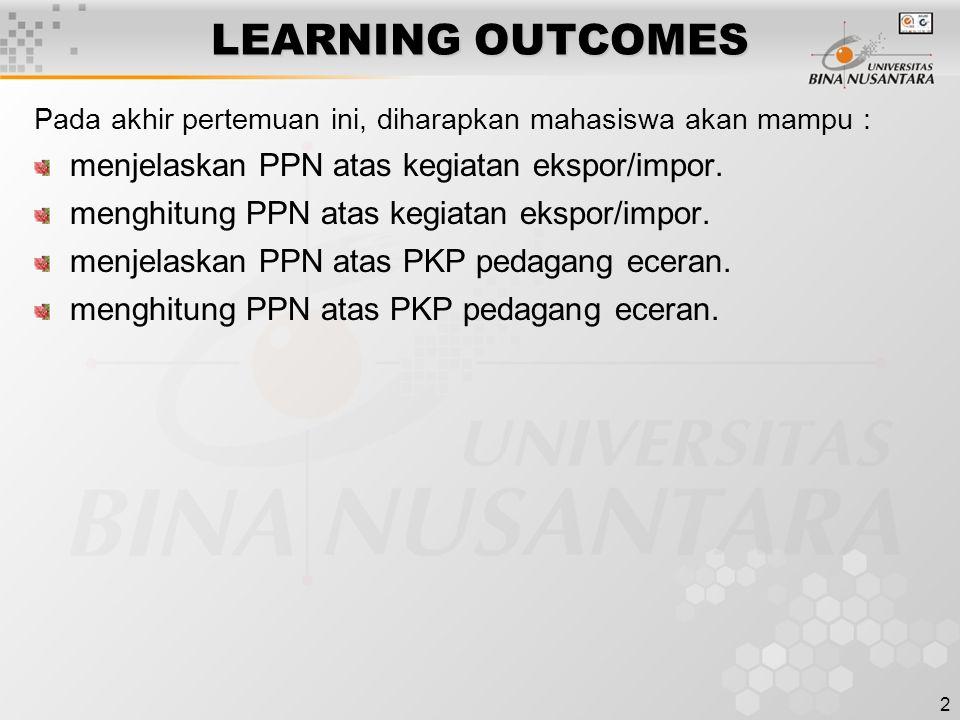 2 LEARNING OUTCOMES Pada akhir pertemuan ini, diharapkan mahasiswa akan mampu : menjelaskan PPN atas kegiatan ekspor/impor. menghitung PPN atas kegiat