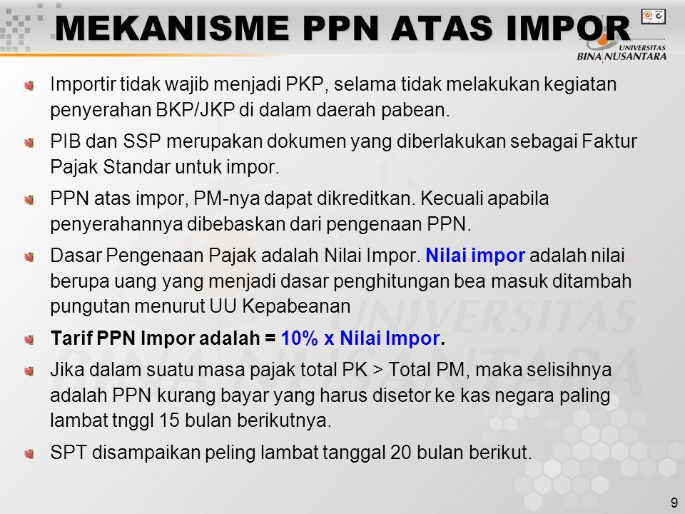 9 MEKANISME PPN ATAS IMPOR Importir tidak wajib menjadi PKP, selama tidak melakukan kegiatan penyerahan BKP/JKP di dalam daerah pabean. PIB dan SSP me