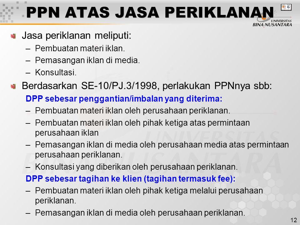 12 PPN ATAS JASA PERIKLANAN Jasa periklanan meliputi: –Pembuatan materi iklan. –Pemasangan iklan di media. –Konsultasi. Berdasarkan SE-10/PJ.3/1998, p