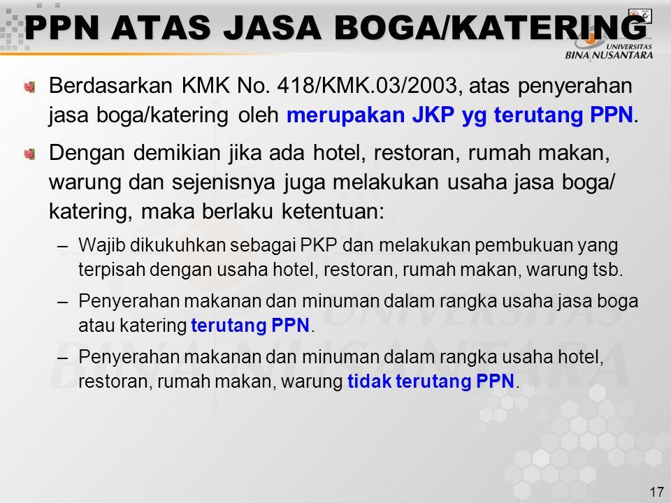 17 PPN ATAS JASA BOGA/KATERING Berdasarkan KMK No. 418/KMK.03/2003, atas penyerahan jasa boga/katering oleh merupakan JKP yg terutang PPN. Dengan demi