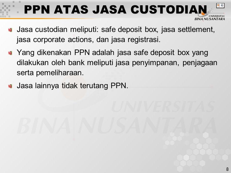 8 PPN ATAS JASA CUSTODIAN Jasa custodian meliputi: safe deposit box, jasa settlement, jasa corporate actions, dan jasa registrasi. Yang dikenakan PPN
