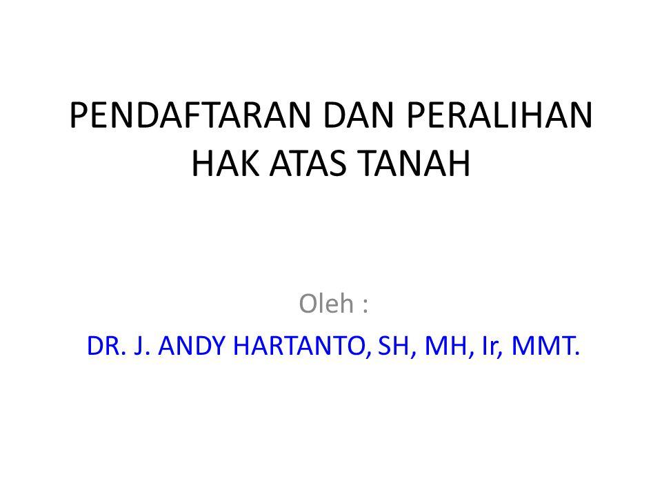 PENDAFTARAN DAN PERALIHAN HAK ATAS TANAH Oleh : DR. J. ANDY HARTANTO, SH, MH, Ir, MMT.
