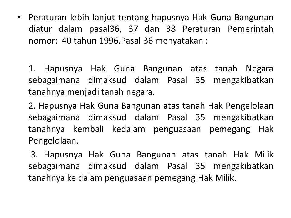 Peraturan lebih lanjut tentang hapusnya Hak Guna Bangunan diatur dalam pasal36, 37 dan 38 Peraturan Pemerintah nomor: 40 tahun 1996.Pasal 36 menyataka