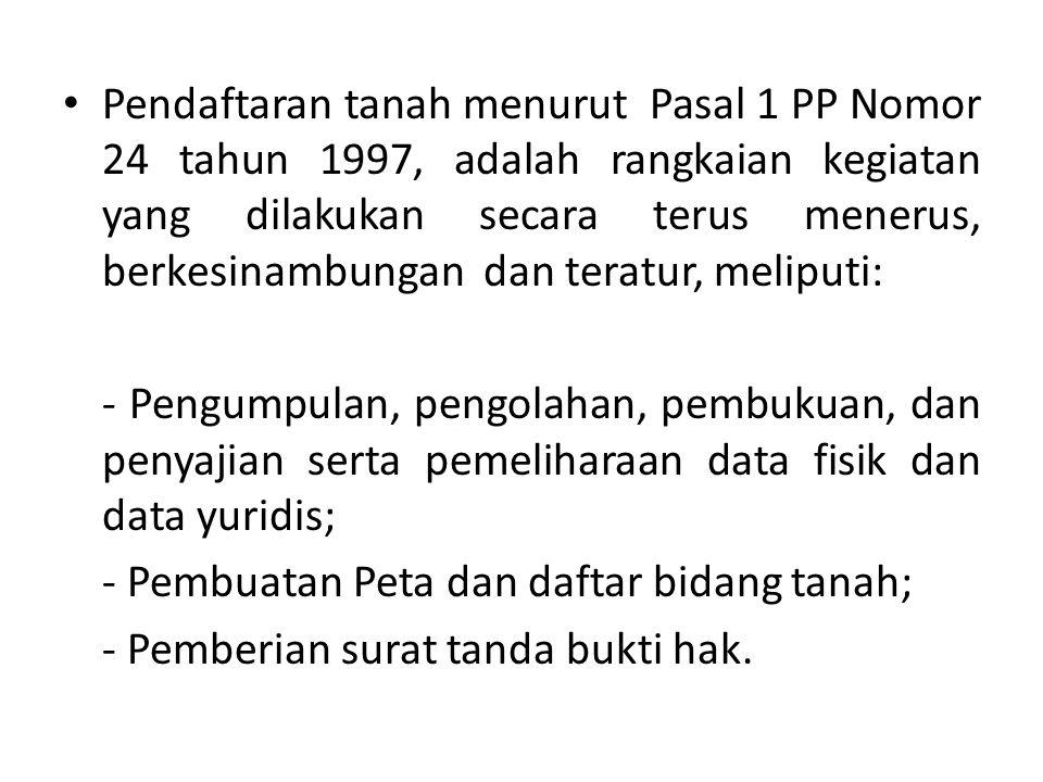 Pendaftaran tanah menurut Pasal 1 PP Nomor 24 tahun 1997, adalah rangkaian kegiatan yang dilakukan secara terus menerus, berkesinambungan dan teratur,