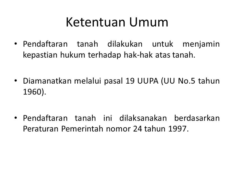 Ketentuan Umum Pendaftaran tanah dilakukan untuk menjamin kepastian hukum terhadap hak-hak atas tanah. Diamanatkan melalui pasal 19 UUPA (UU No.5 tahu