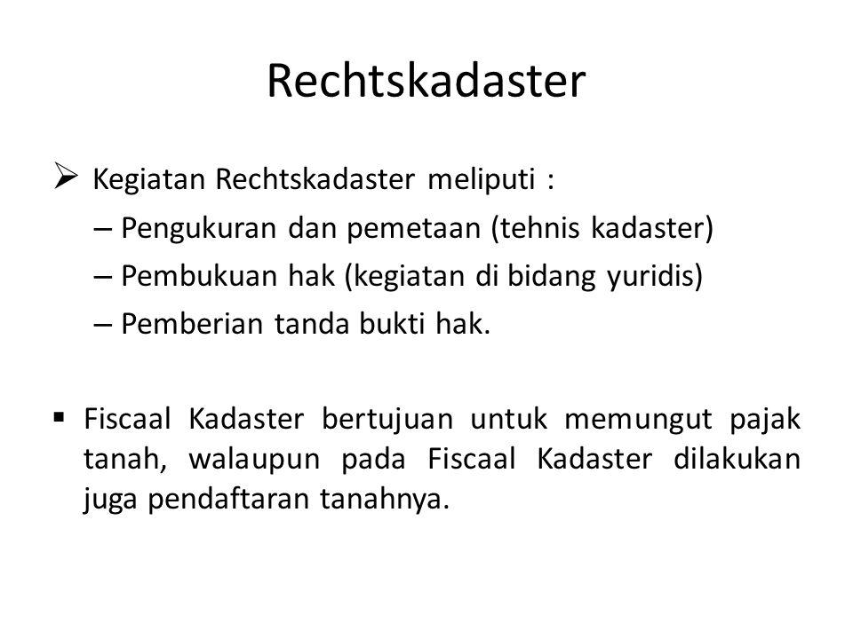 Rechtskadaster  Kegiatan Rechtskadaster meliputi : – Pengukuran dan pemetaan (tehnis kadaster) – Pembukuan hak (kegiatan di bidang yuridis) – Pemberi