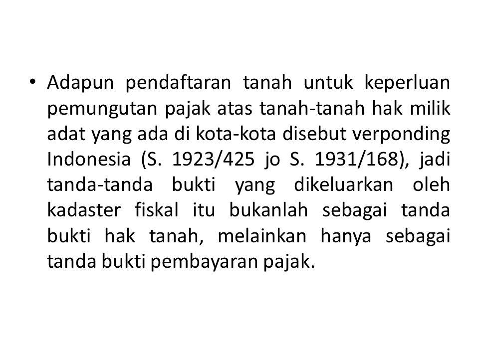 Adapun pendaftaran tanah untuk keperluan pemungutan pajak atas tanah-tanah hak milik adat yang ada di kota-kota disebut verponding Indonesia (S. 1923/
