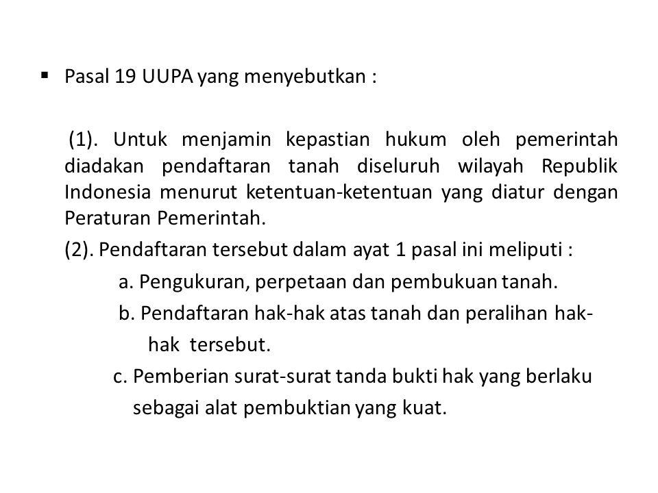  Pasal 19 UUPA yang menyebutkan : (1). Untuk menjamin kepastian hukum oleh pemerintah diadakan pendaftaran tanah diseluruh wilayah Republik Indonesia