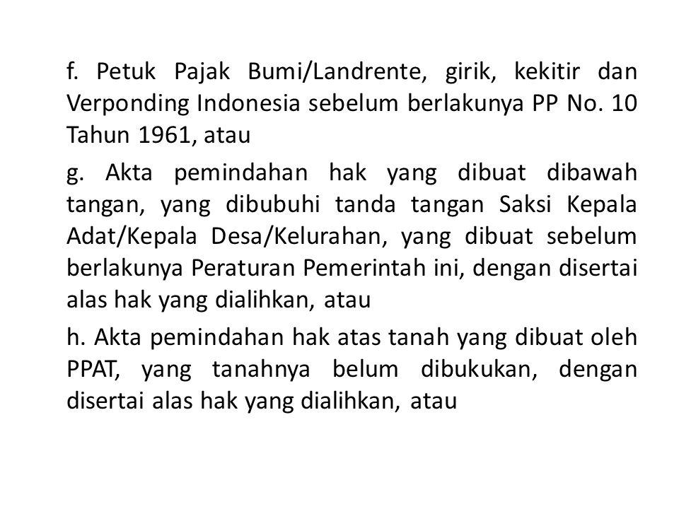 f. Petuk Pajak Bumi/Landrente, girik, kekitir dan Verponding Indonesia sebelum berlakunya PP No. 10 Tahun 1961, atau g. Akta pemindahan hak yang dibua