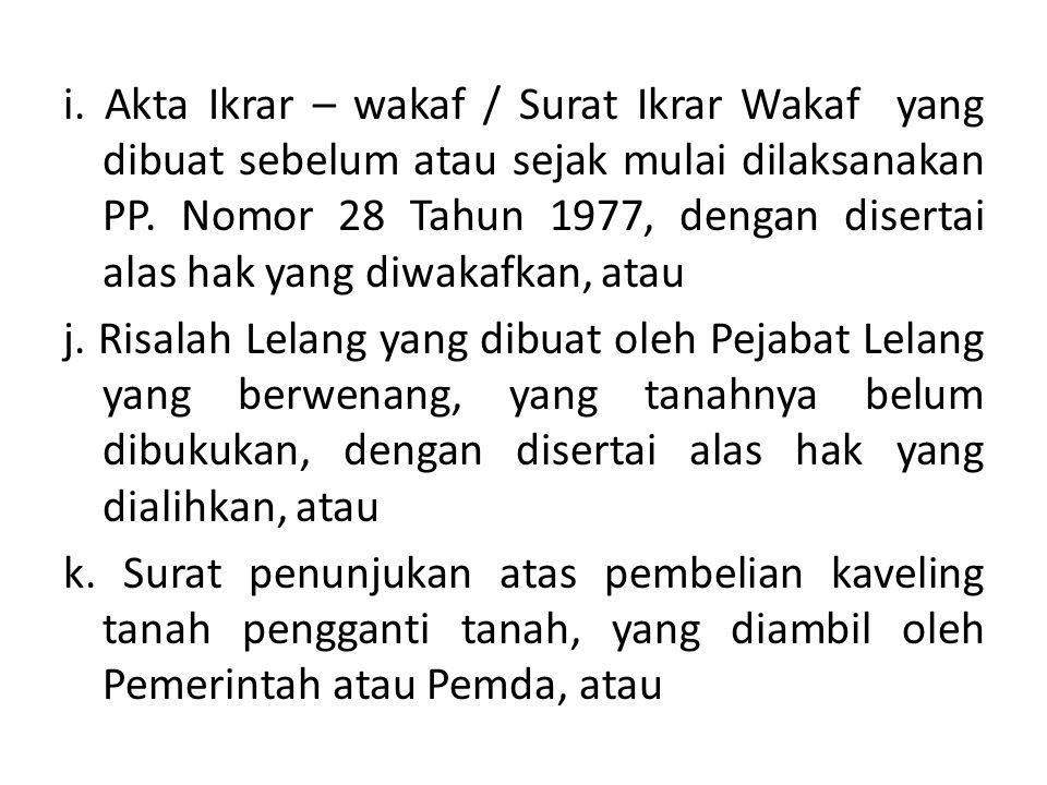 i. Akta Ikrar – wakaf / Surat Ikrar Wakaf yang dibuat sebelum atau sejak mulai dilaksanakan PP. Nomor 28 Tahun 1977, dengan disertai alas hak yang diw