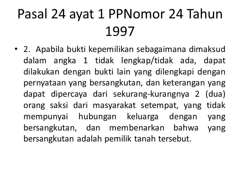 Pasal 24 ayat 1 PPNomor 24 Tahun 1997 2. Apabila bukti kepemilikan sebagaimana dimaksud dalam angka 1 tidak lengkap/tidak ada, dapat dilakukan dengan