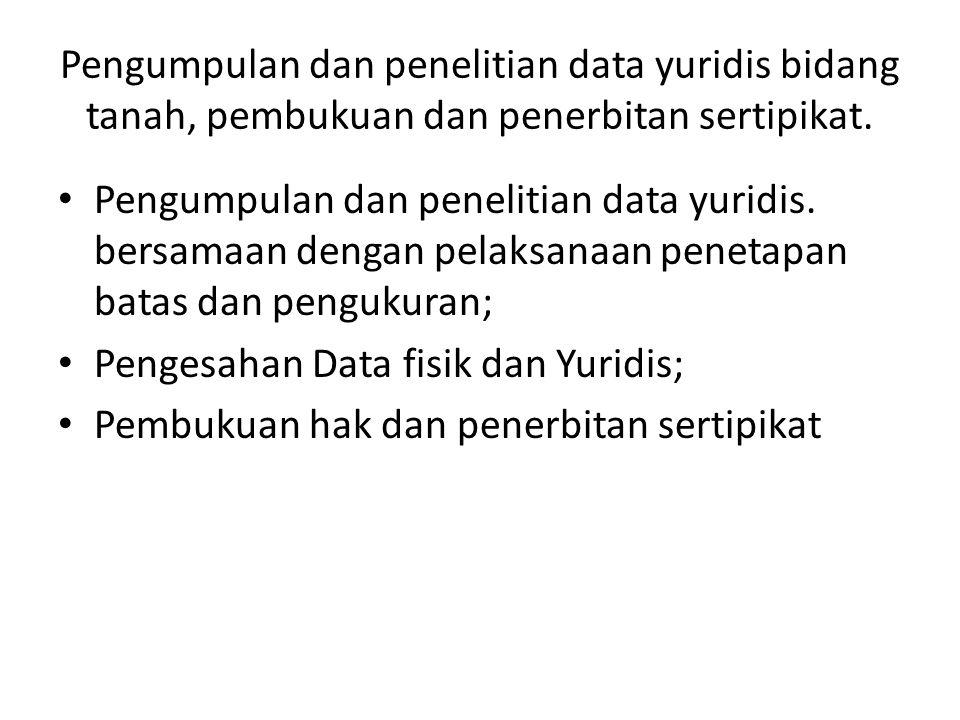 Pengumpulan dan penelitian data yuridis. bersamaan dengan pelaksanaan penetapan batas dan pengukuran; Pengesahan Data fisik dan Yuridis; Pembukuan hak