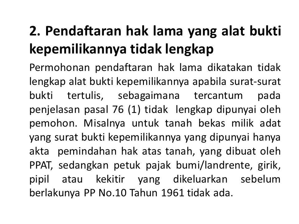 2. Pendaftaran hak lama yang alat bukti kepemilikannya tidak lengkap Permohonan pendaftaran hak lama dikatakan tidak lengkap alat bukti kepemilikannya