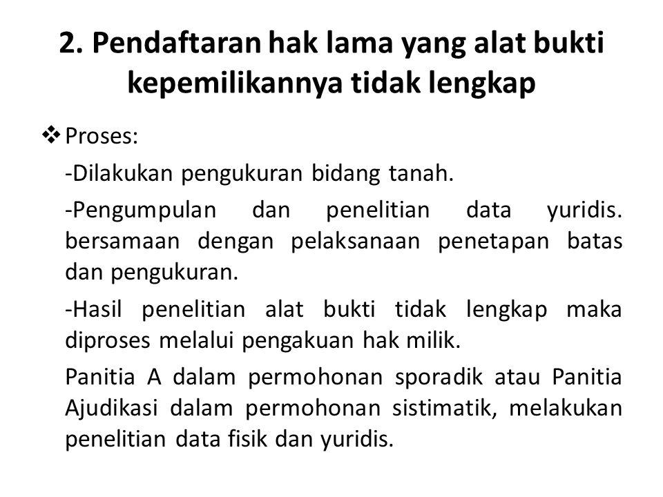 2. Pendaftaran hak lama yang alat bukti kepemilikannya tidak lengkap  Proses: -Dilakukan pengukuran bidang tanah. -Pengumpulan dan penelitian data yu