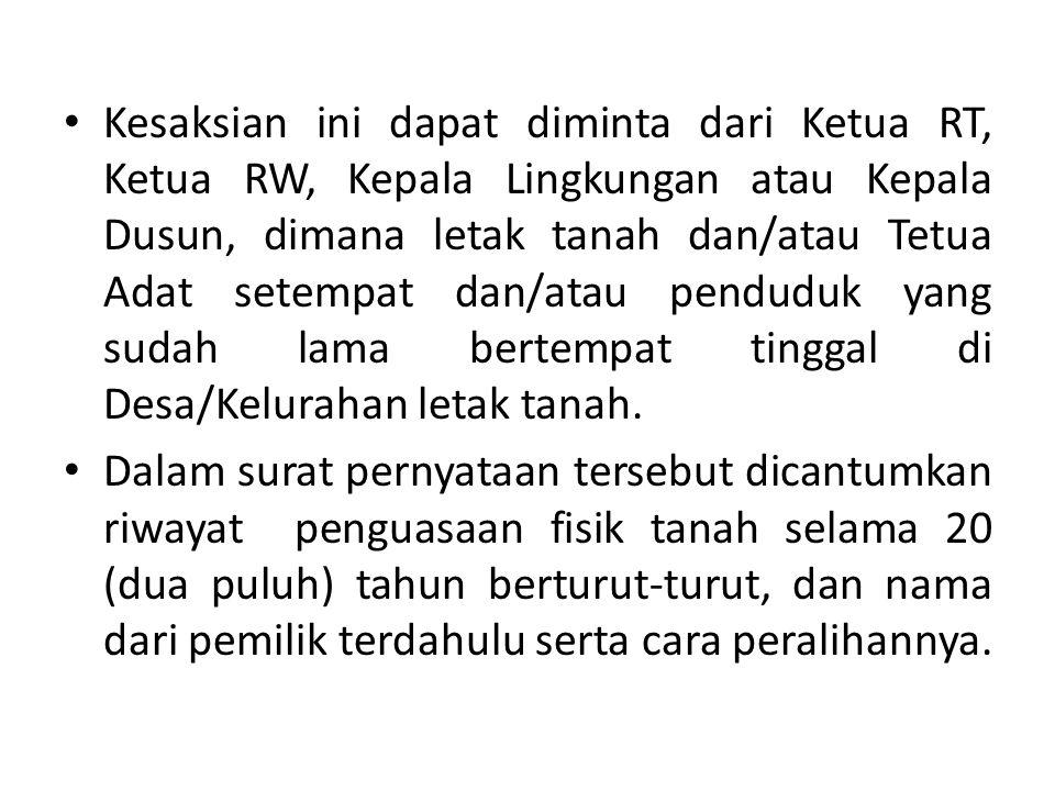 Kesaksian ini dapat diminta dari Ketua RT, Ketua RW, Kepala Lingkungan atau Kepala Dusun, dimana letak tanah dan/atau Tetua Adat setempat dan/atau pen
