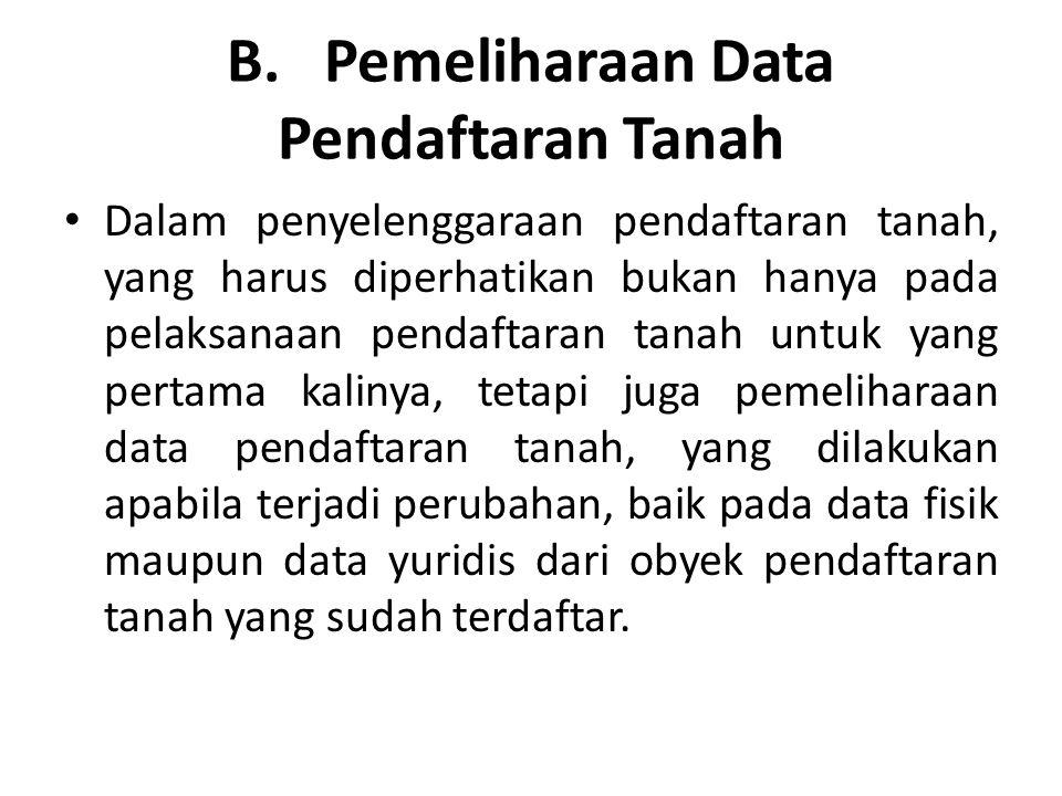 B. Pemeliharaan Data Pendaftaran Tanah Dalam penyelenggaraan pendaftaran tanah, yang harus diperhatikan bukan hanya pada pelaksanaan pendaftaran tanah