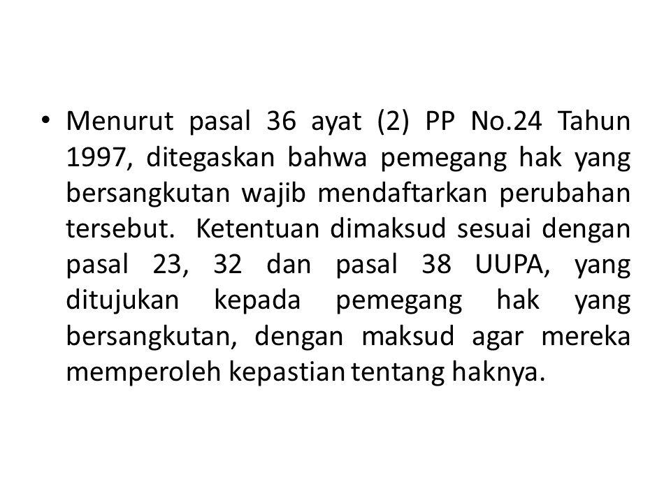 Menurut pasal 36 ayat (2) PP No.24 Tahun 1997, ditegaskan bahwa pemegang hak yang bersangkutan wajib mendaftarkan perubahan tersebut. Ketentuan dimaks